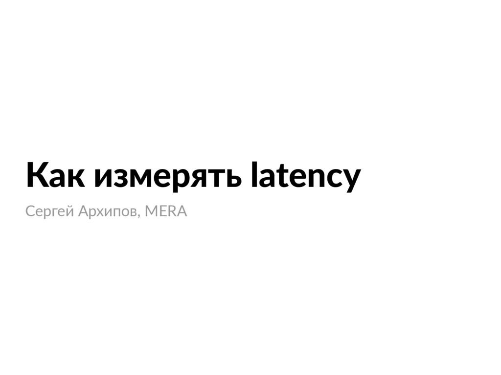 Как измерять latency Сергей Архипов, MERA