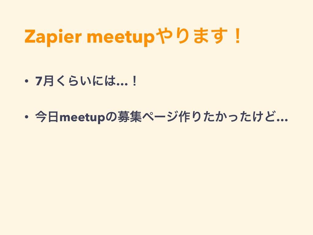 Zapier meetupΓ·͢ʂ • 7݄͘Β͍ʹ…ʂ • ࠓmeetupͷืूϖʔδ...