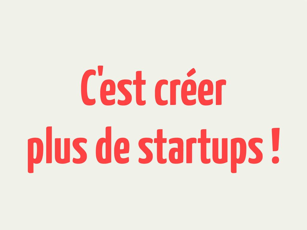 C'est créer plus de startups !