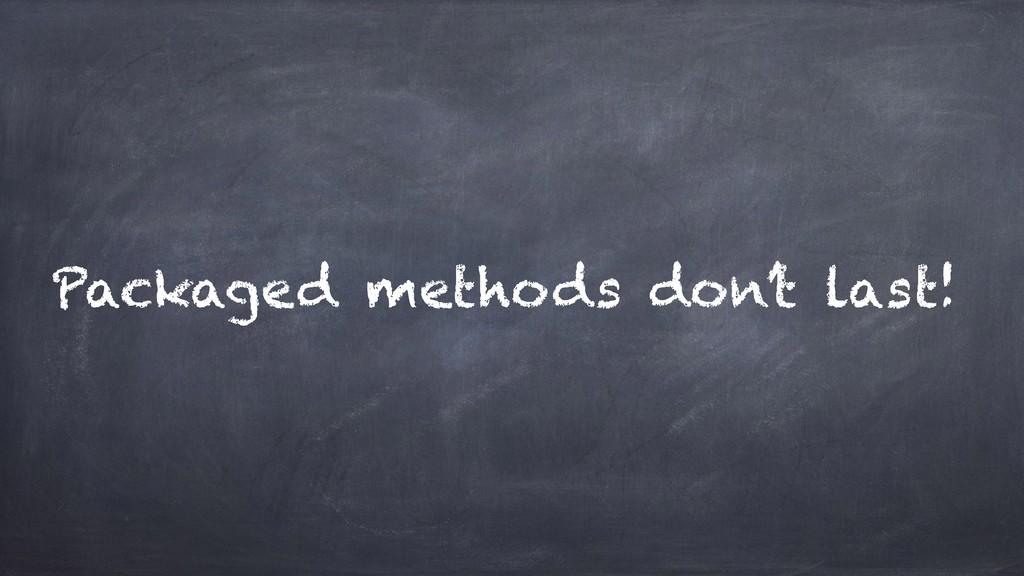 Packaged methods don't last!