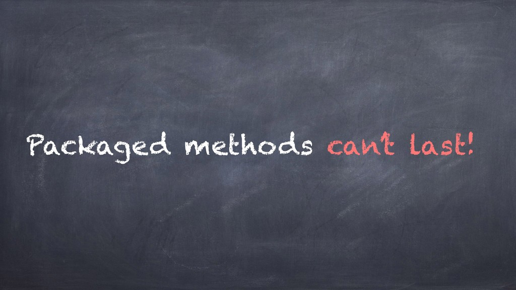 Packaged methods can't last!