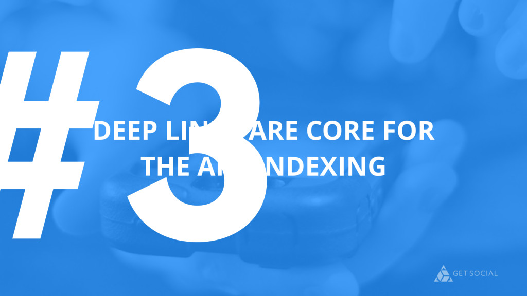 #3 DEEP LINKS ARE CORE FOR THE APP INDEXING