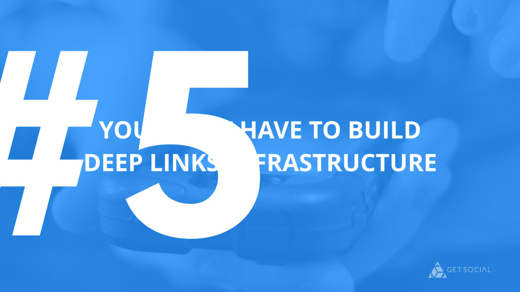 #5 YOU DON'T HAVE TO BUILD DEEP LINKS INFRASTRU...