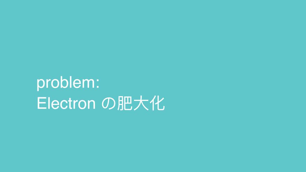 problem: Electron の肥⼤大化