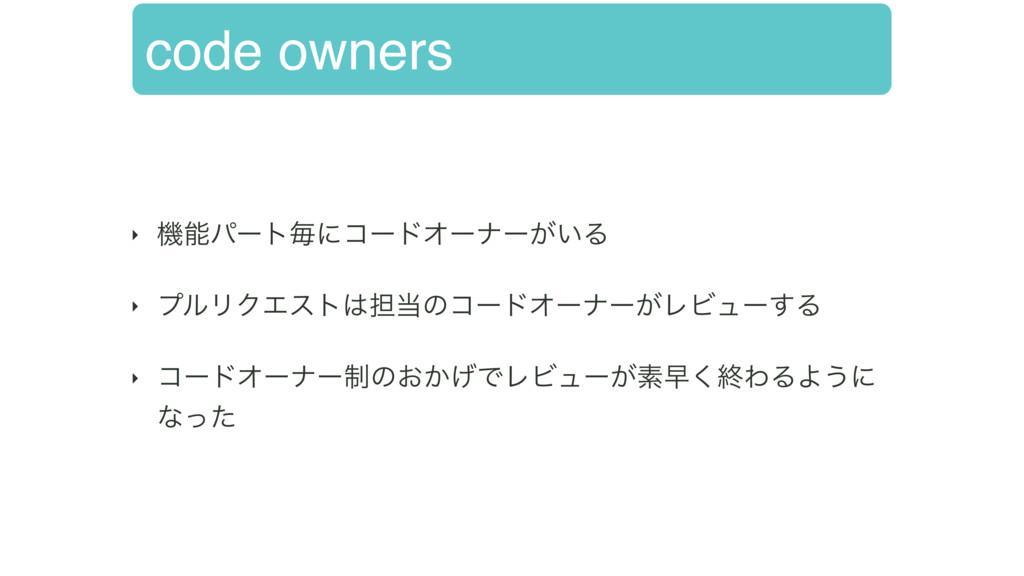 code owners ‣ ػύʔτຖʹίʔυΦʔφʔ͕͍Δ ‣ ϓϧϦΫΤετ୲ͷί...