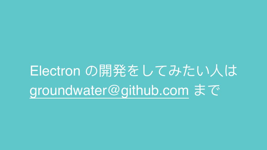 Electron の開発をしてみたい⼈人は groundwater@github.com まで
