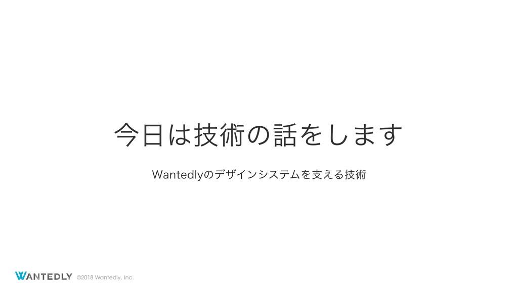 ©2018 Wantedly, Inc. ࠓٕज़ͷΛ͠·͢ 8BOUFEMZͷσβΠϯγ...