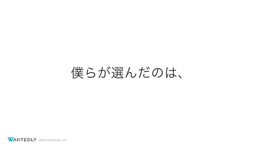 ©2018 Wantedly, Inc. Β͕બΜͩͷɺ