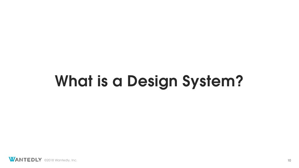 ©2018 Wantedly, Inc. What is a Design System? 10