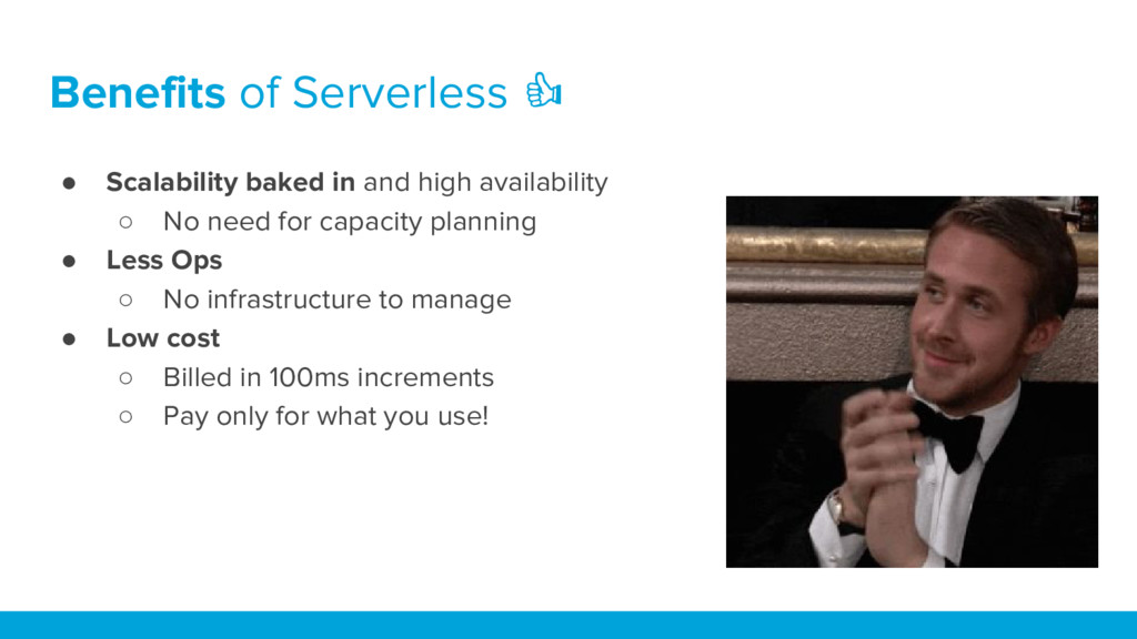 Benefits of Serverless ● Scalability baked in a...