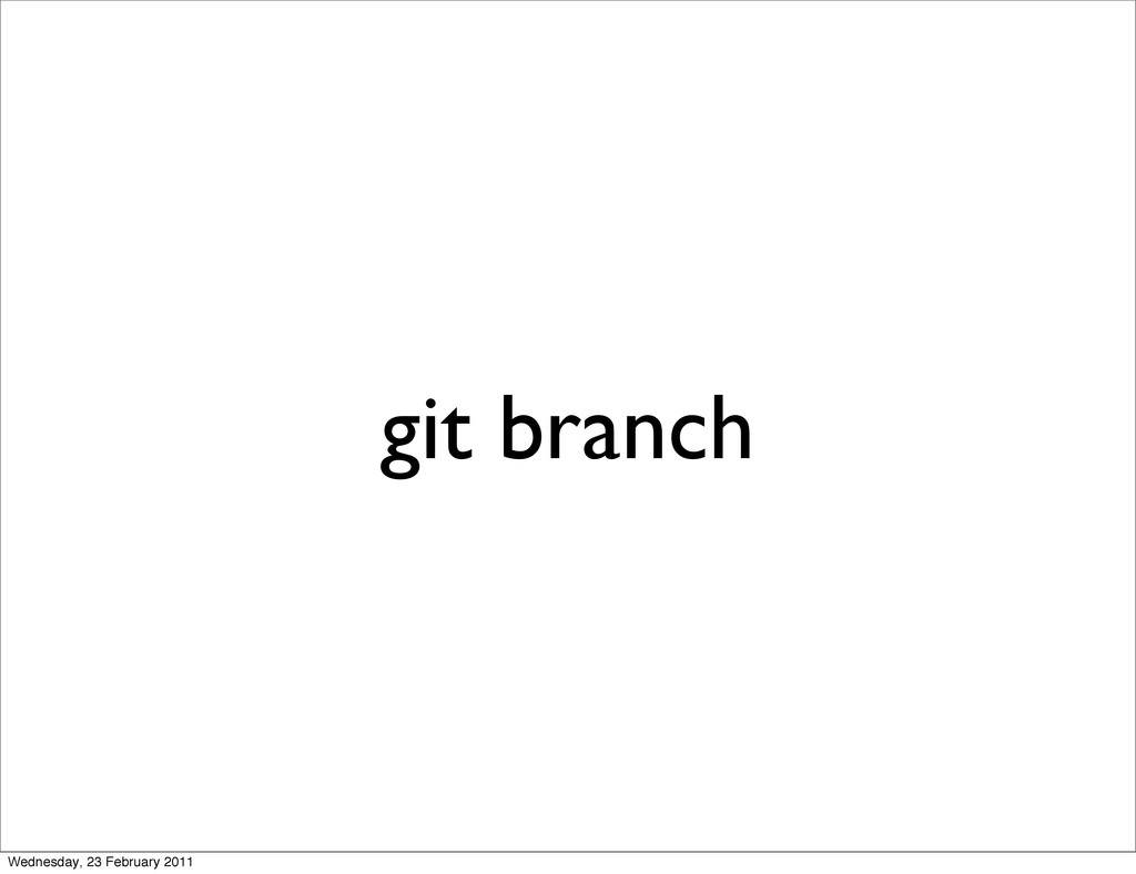 git branch Wednesday, 23 February 2011