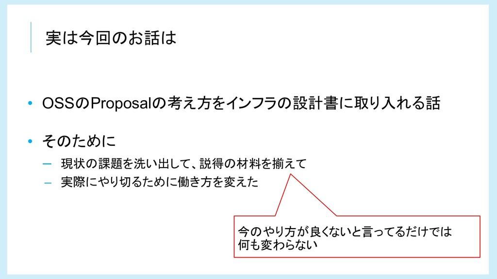 実は今回のお話は • OSSのProposalの考え方をインフラの設計書に取り入れる話 • そ...