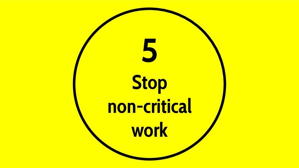 5 Stop non-critical work