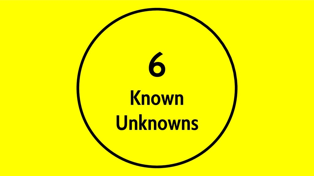 6 Known Unknowns