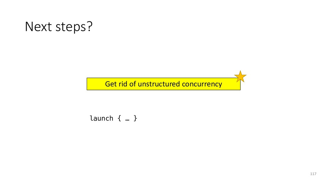 Next steps? 117 Get rid of unstructured concurr...