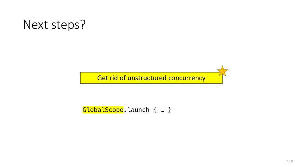 Next steps? 118 Get rid of unstructured concurr...
