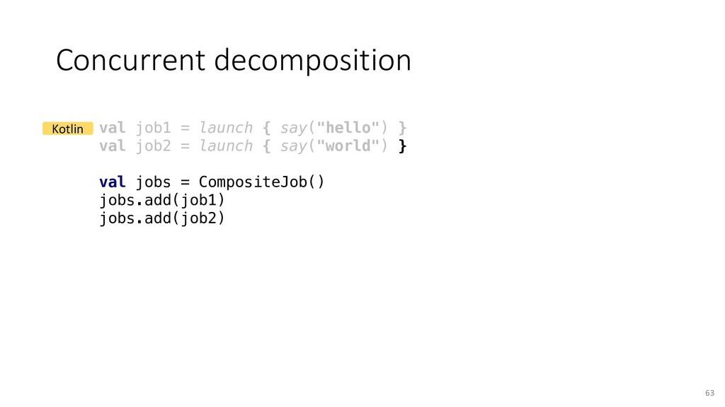Concurrent decomposition 63 val job1 = launch {...