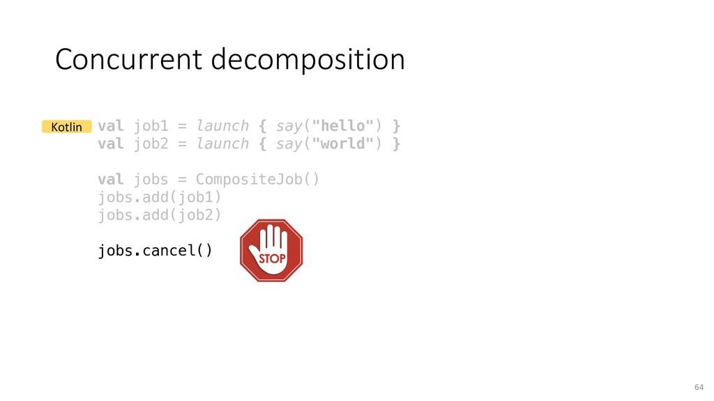 Concurrent decomposition 64 val job1 = launch {...