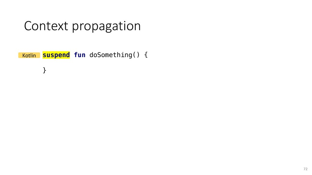Context propagation 72 suspend fun doSomething(...
