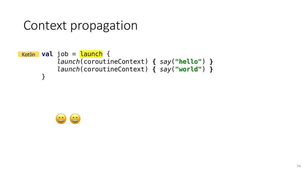 Context propagation 74 val job = launch { launc...