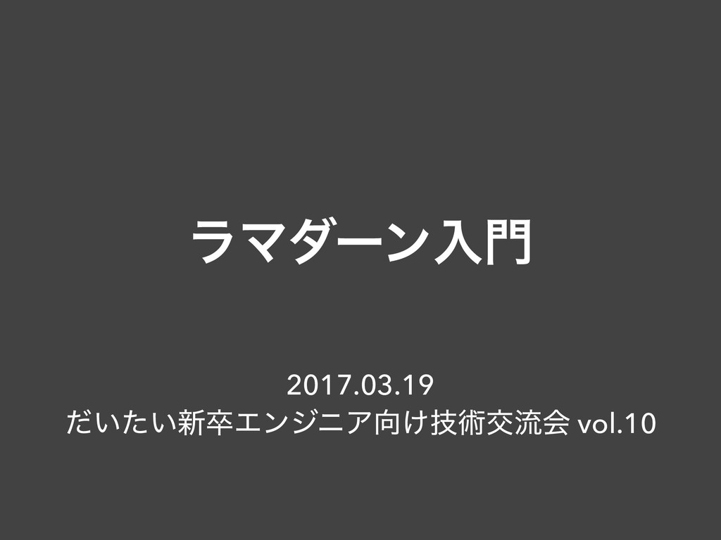 ϥϚμʔϯೖ 2017.03.19 ͍͍ͩͨ৽ଔΤϯδχΞ͚ٕज़ަྲྀձ vol.10