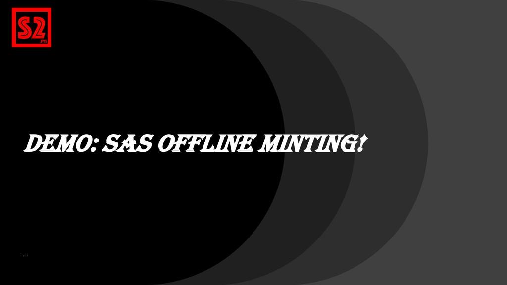 DEMo: SAS Offline Minting! …