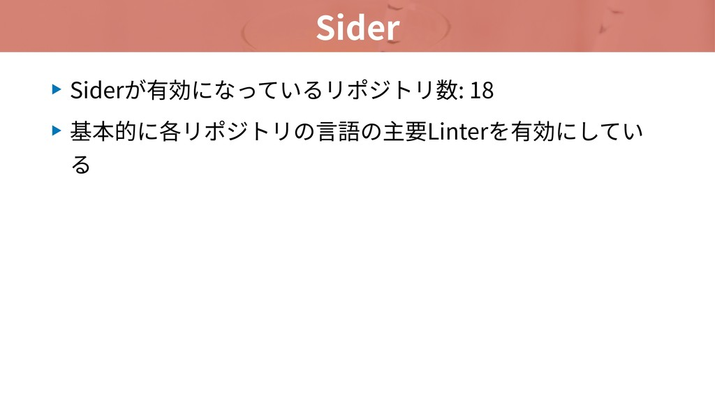 Sider ▶ Siderが有効になっているリポジトリ数: 18 ▶ 基本的に各リポジトリの⾔...