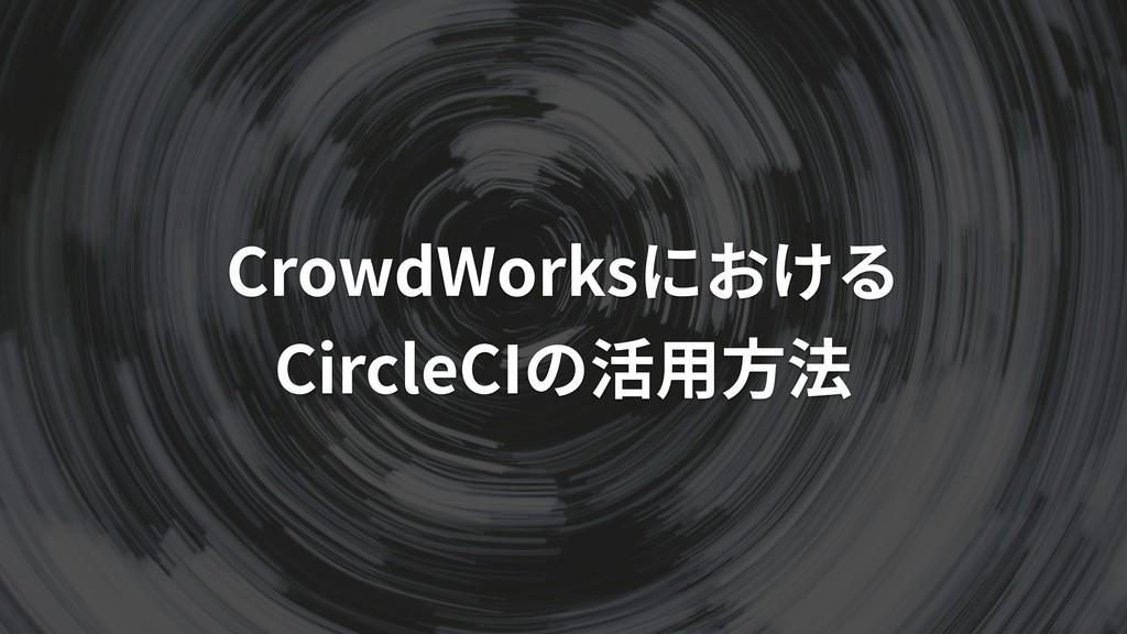 CrowdWorksにおける CircleCIの活⽤⽅法