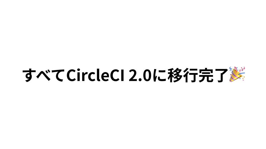 すべてCircleCI 2.0に移⾏完了