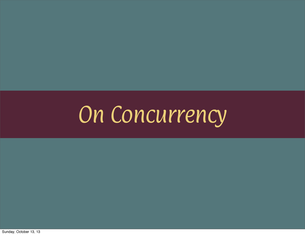 On Concurrency Sunday, October 13, 13