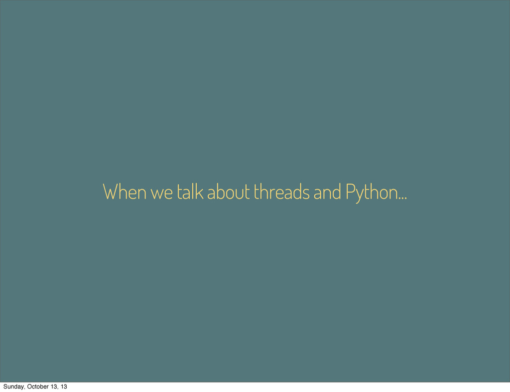 When we talk about threads and Python... Sunday...