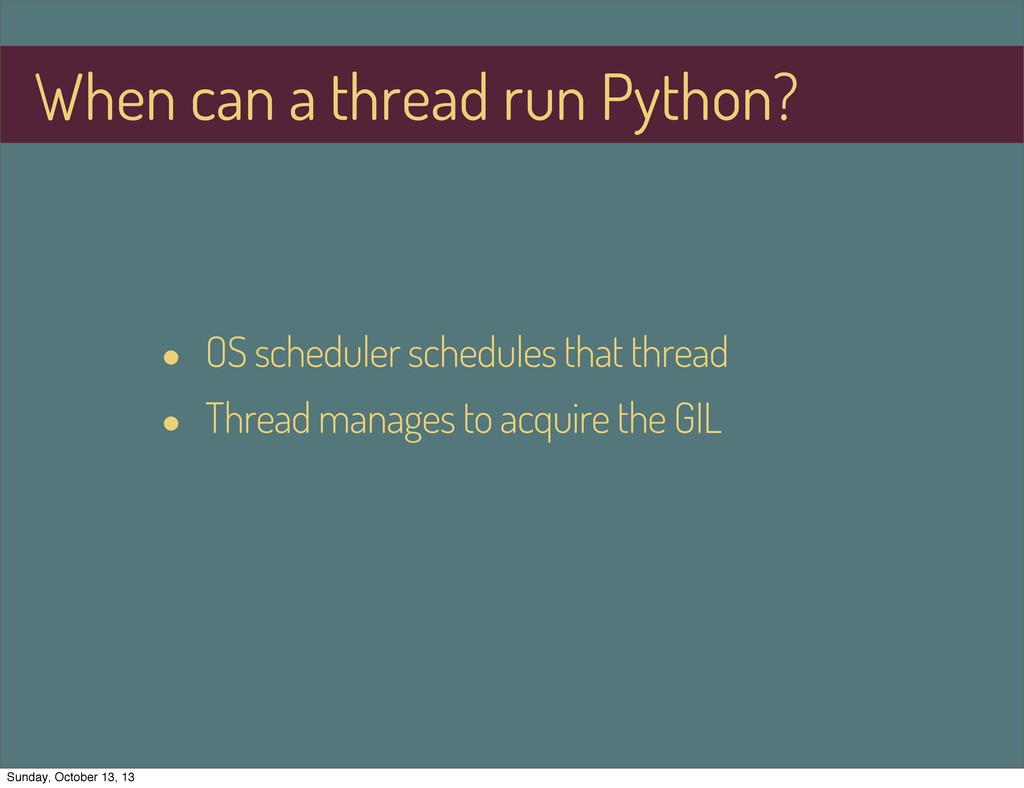 When can a thread run Python? • OS scheduler sc...