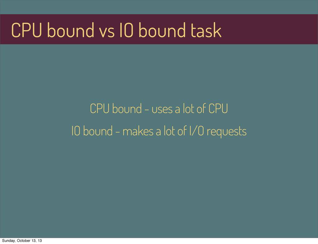 CPU bound - uses a lot of CPU IO bound - makes ...