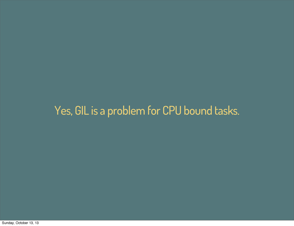 Yes, GIL is a problem for CPU bound tasks. Sund...