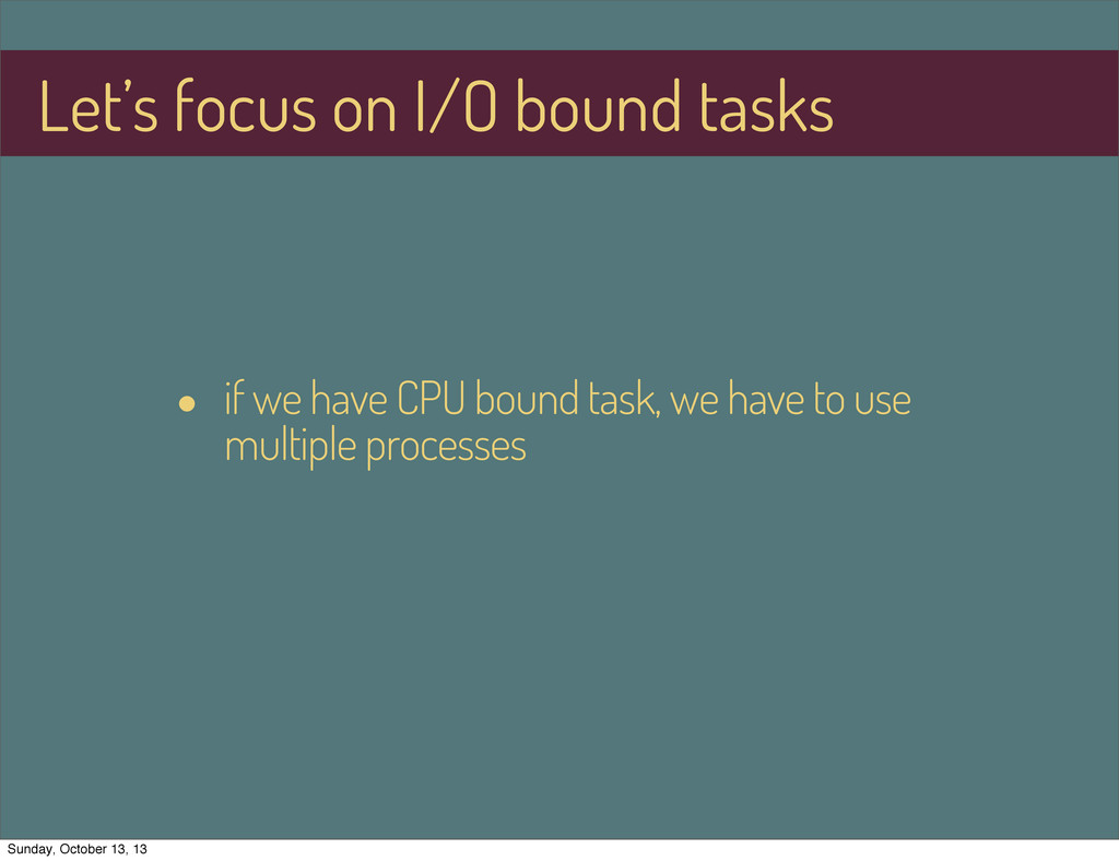 Let's focus on I/O bound tasks • if we have CPU...