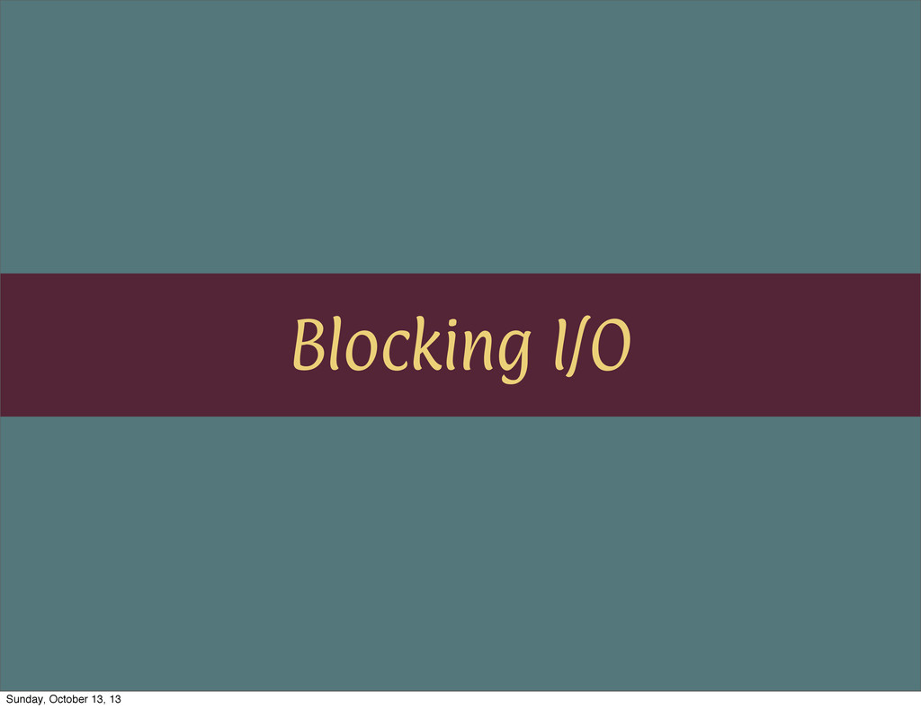 Blocking I/O Sunday, October 13, 13