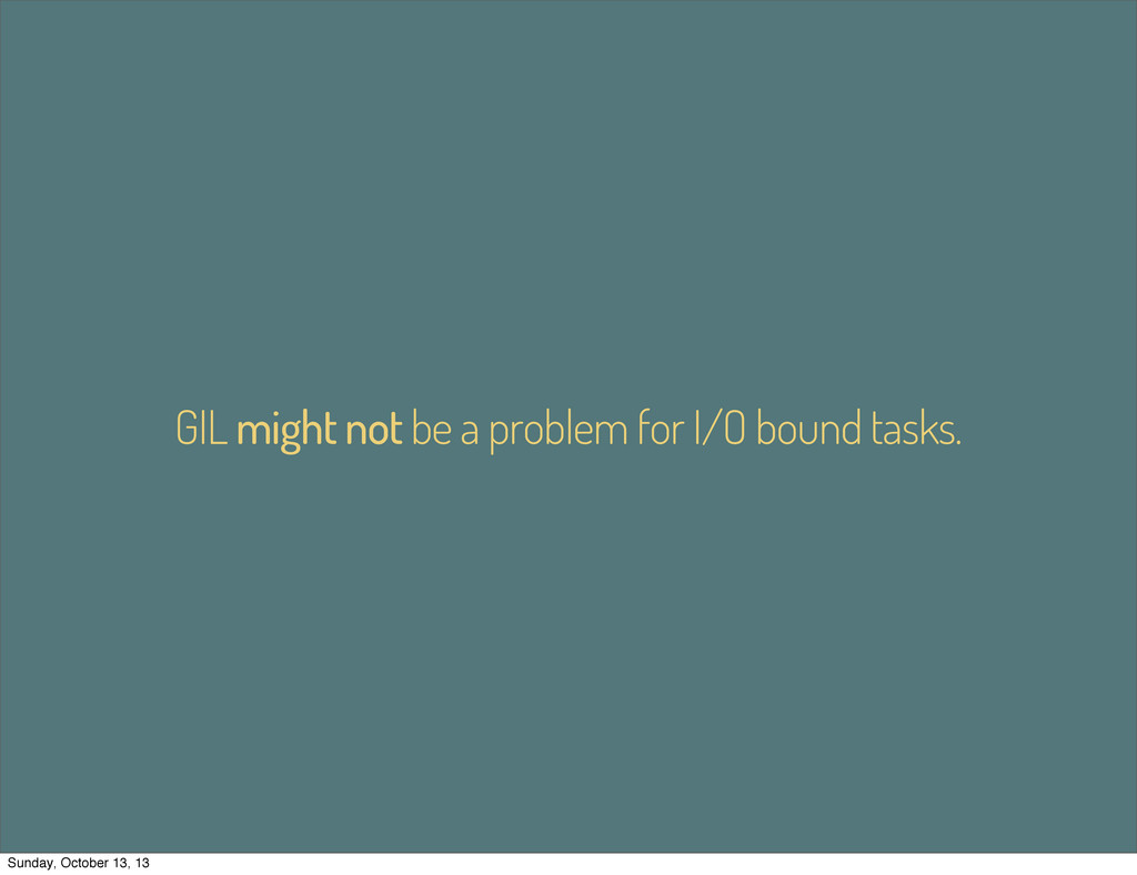 GIL might not be a problem for I/O bound tasks....