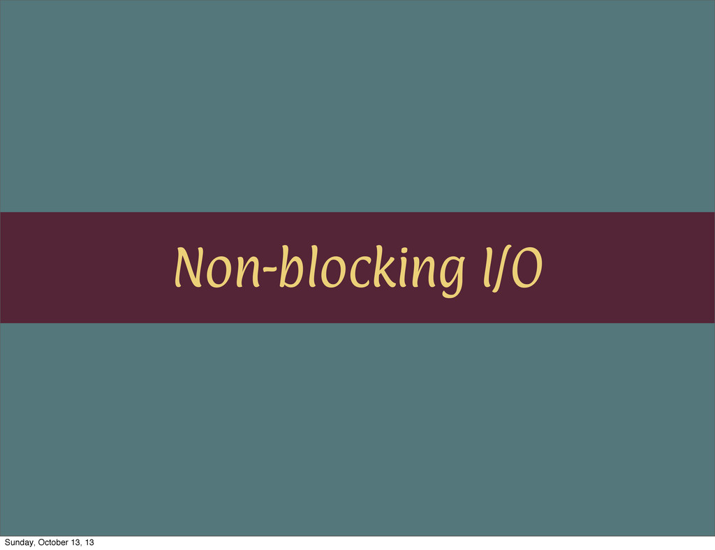 Non-blocking I/O Sunday, October 13, 13