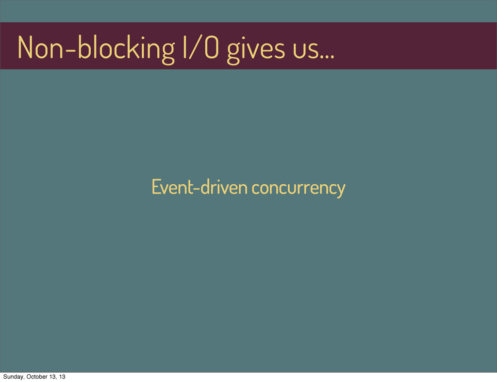 Event-driven concurrency Non-blocking I/O gives...