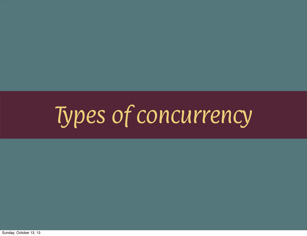 Types of concurrency Sunday, October 13, 13