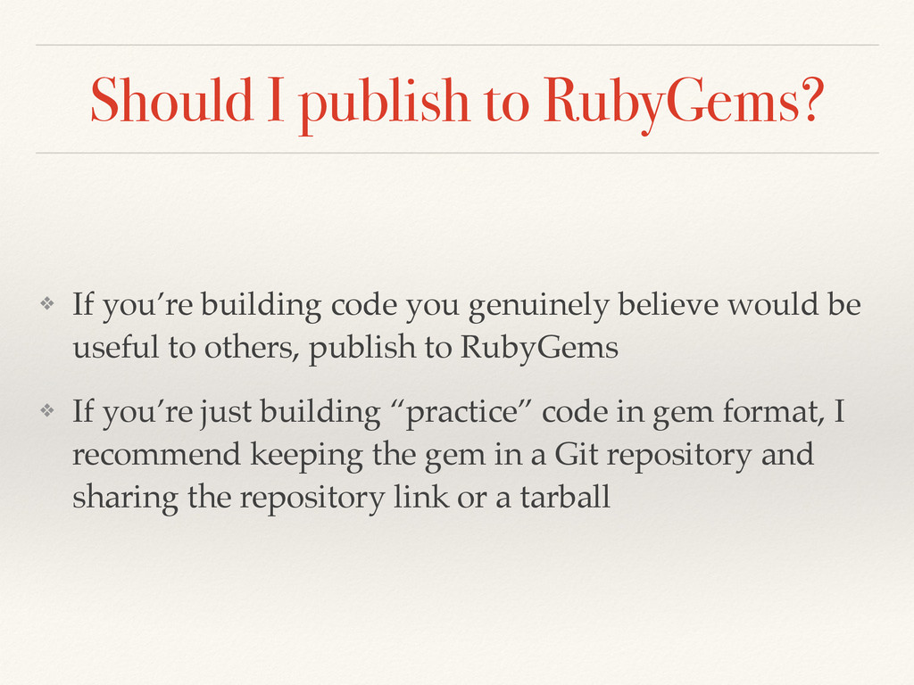 Should I publish to RubyGems? ❖ If you're build...