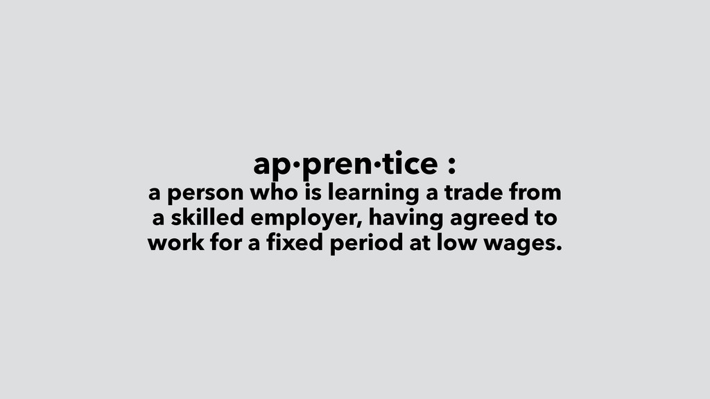 ap·pren·tice : a person who is learning a trade...