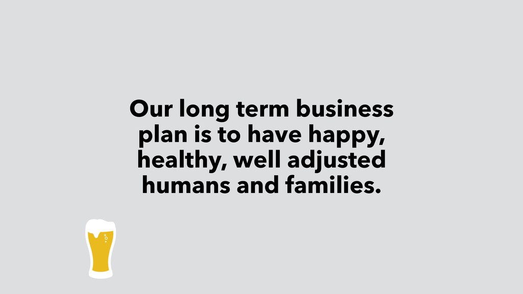 Our long term business plan is to have happy, h...