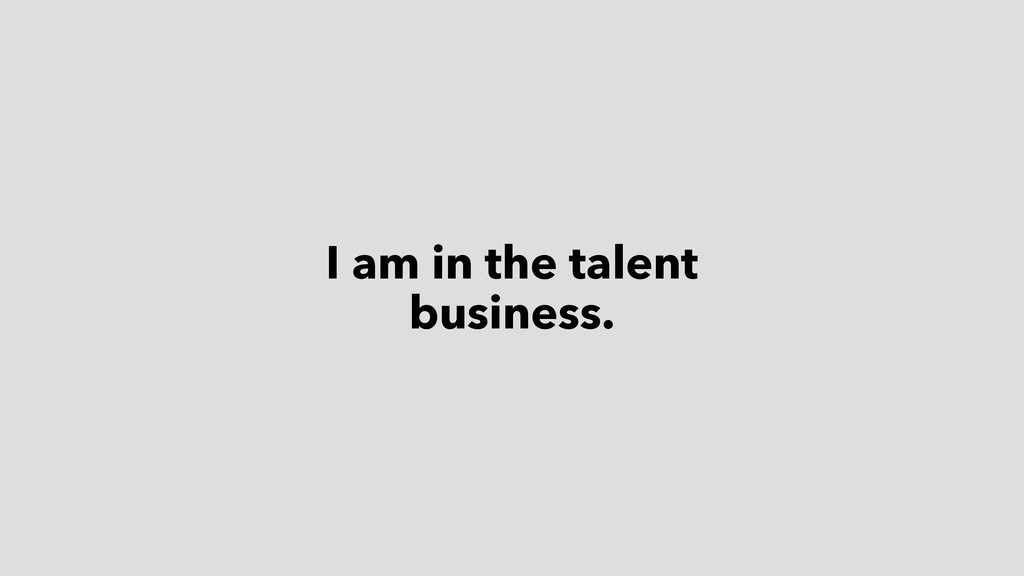 I am in the talent business.