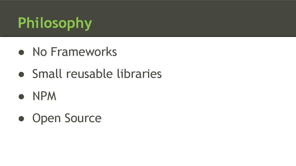 Philosophy ● No Frameworks ● Small reusable lib...