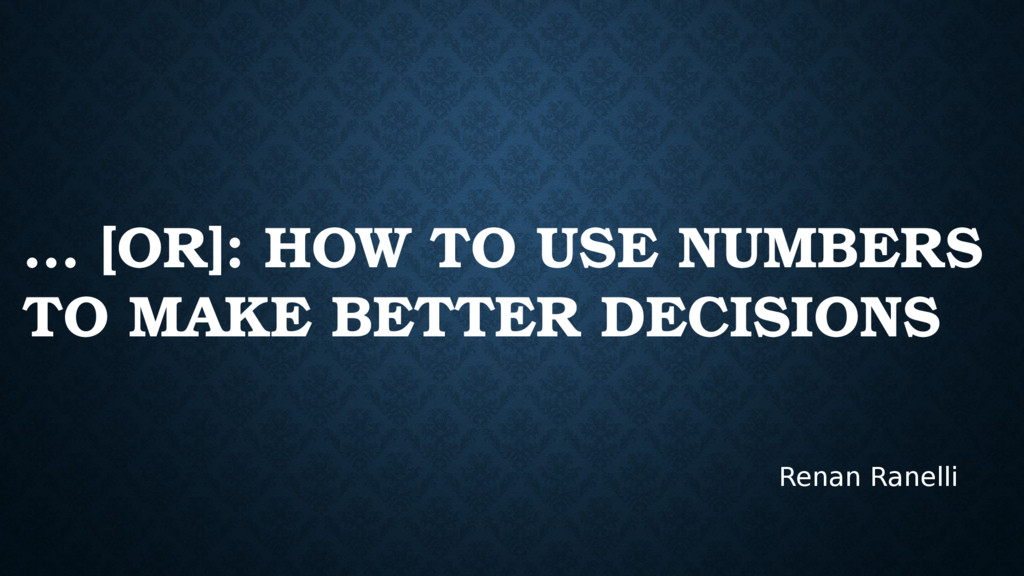 … [OR]: HOW TO USE NUMBERS TO MAKE BETTER DECIS...