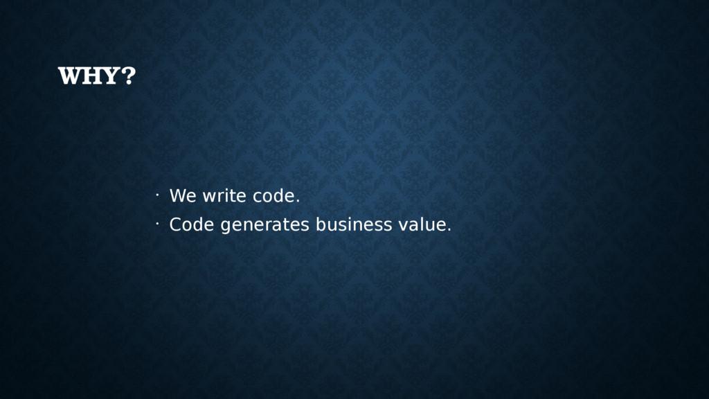 WHY? • We write code. • Code generates business...
