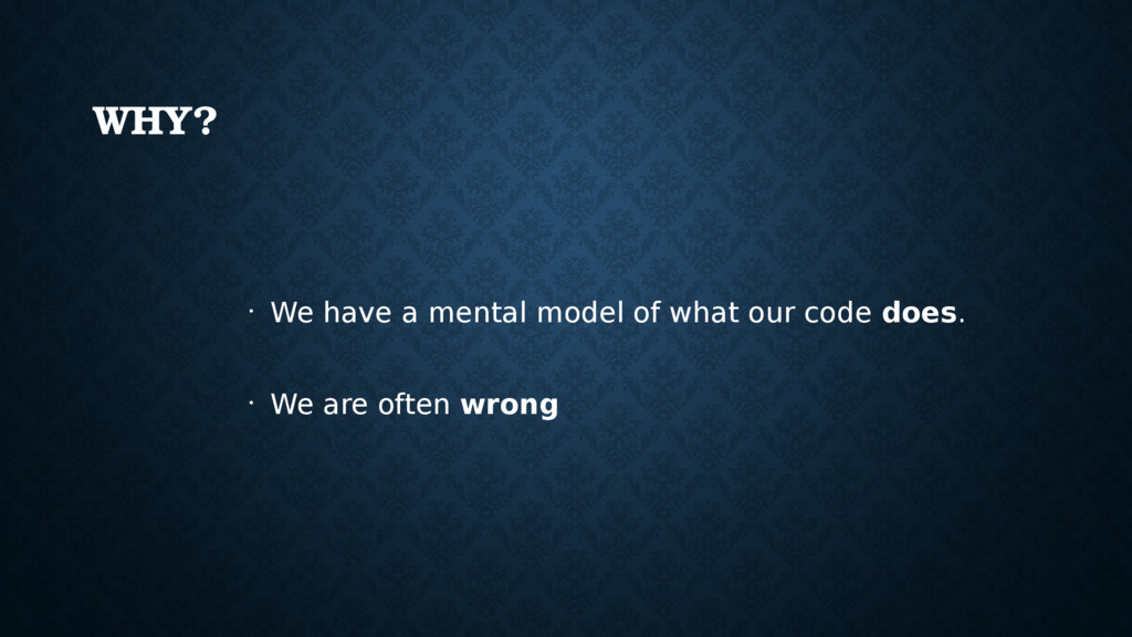 WHY? • We have a mental model of what our code ...