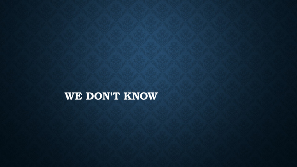 WE DON'T KNOW