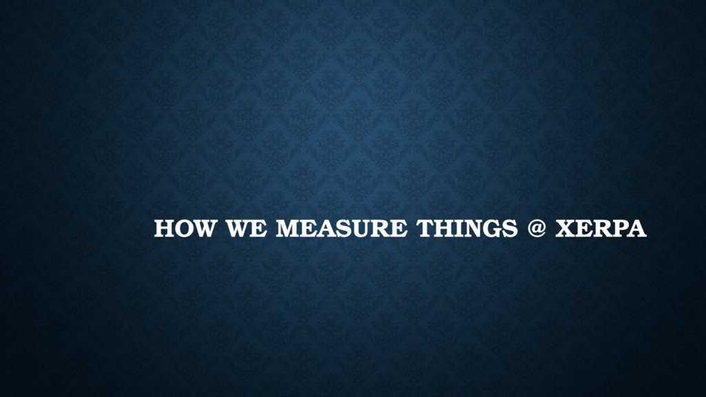 HOW WE MEASURE THINGS @ XERPA
